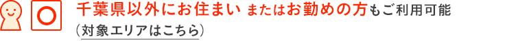千葉県以外にお住まいまたはお勤めの方もご利用可能です。 (対象エリアをチェック)